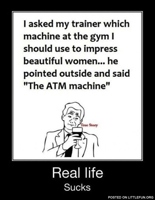 I asked my trainer which machine at the gym I should use to impress beautiful women.