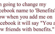 "I'm going to change my name to ""Benefits"". You are now friends with benefits."