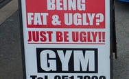 Tired of being fat and ugly? Just be ugly! Gym.