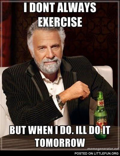 I don't always exercise, but when I do I'll do it tomorrow.