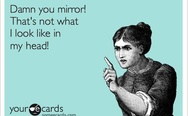 Damn you mirror! That's not what I look like in my head!