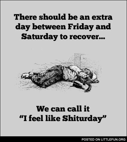 "There should be an extra day between Friday and Saturday to recover. We can call it ""I feel like Sh*turday""."