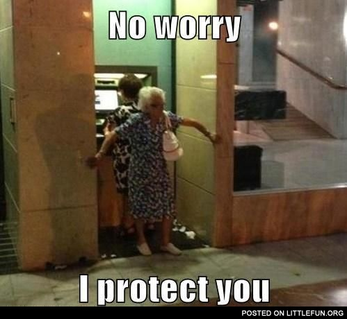 At the ATM. No worry, I protect you.