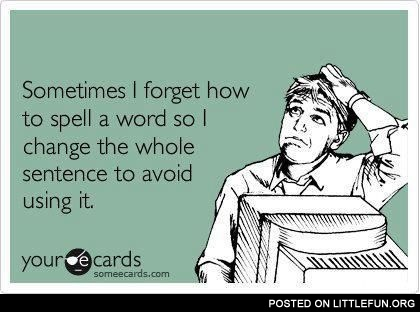 Sometimes I forget how to spell a word.