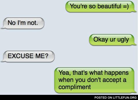 That's what happens when you don't accept a compliment