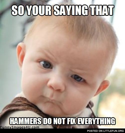Hammers Do Not Fix Everything