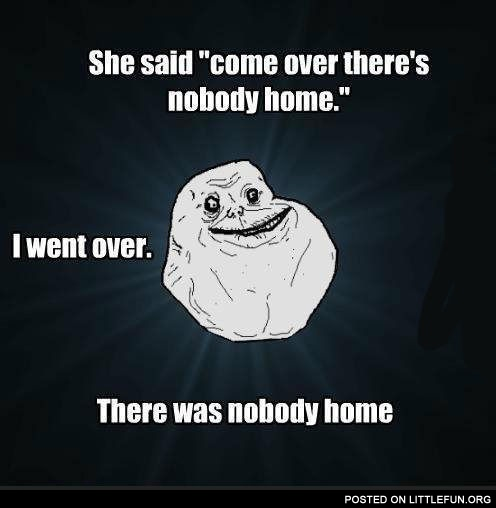 Come over, there's nobody home