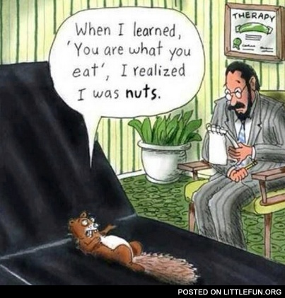 "When I learned ""You are what you eat"" I realized I was nuts."