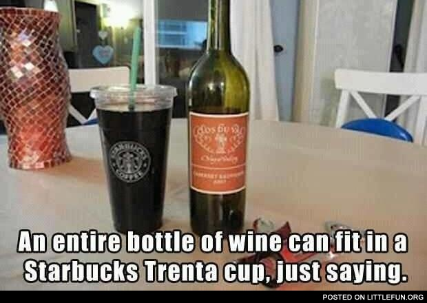 An entire bottle of wine can fit in a Starbucks Trenta cup