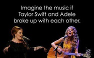 Imagine the music if Taylor Swift and Adele broke up with each other