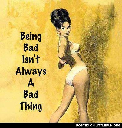 Being a bad isn't always a bad thing