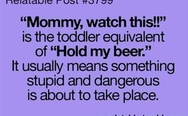 Mommy, watch this vs. Hold my beer