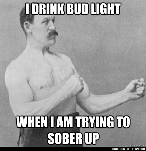 I drink Bud Light to sober up