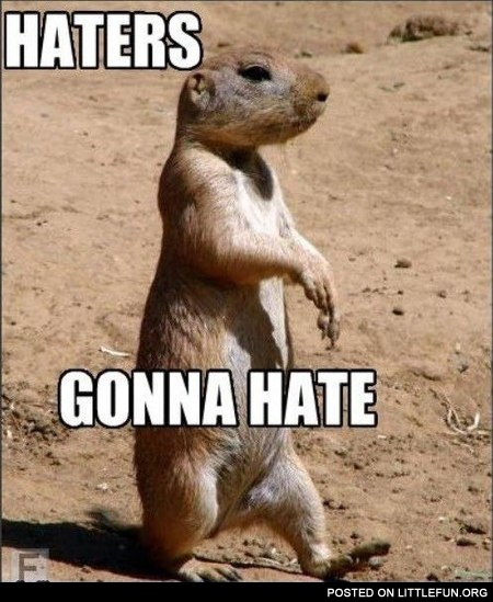 Haters gonna hate. Prairie dog.