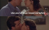 Kiss me like you've never kissed me before