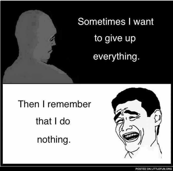Sometimes I want to give up everything