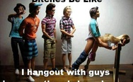 I hangout with guys because there's less drama