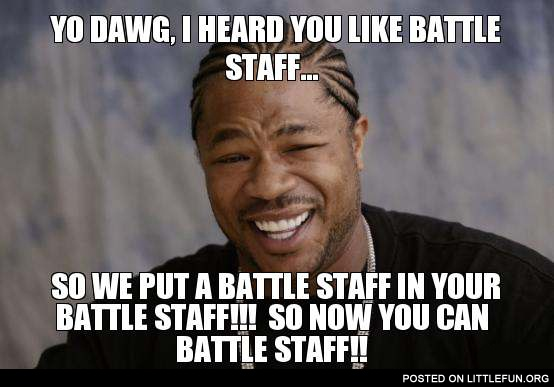 Yo Dawg, I heard you like battle staff