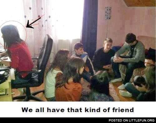We all have that kind of friend