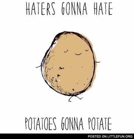 Potatoes gonna potate