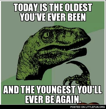 Today is the oldest you've ever been