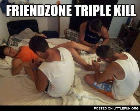 Friendzone triple kill