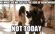 And what do we say to the God of homework