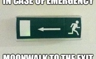 In case of emergency moonwalk to the exit