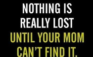 Nothing is really lost, until your mom can't find it!