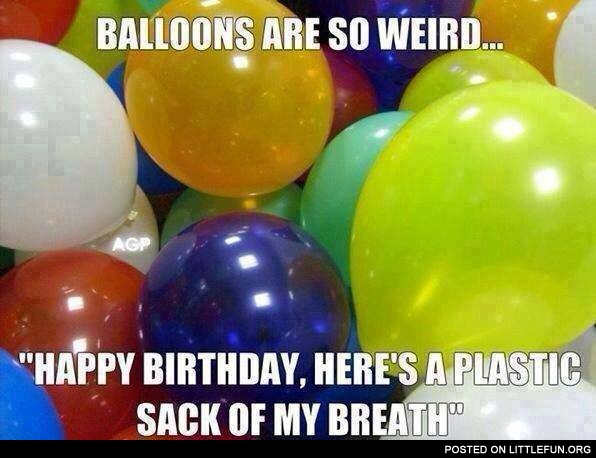 "Balloons are so weird, ""Happy Birthday, here's a plastic sack of my breath"