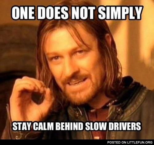One does not simply stay calm behind slow drivers