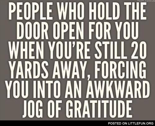People who hold the door open for you