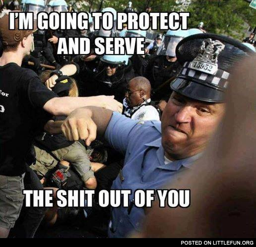 I'm going to protect and serve the sh*t out of you
