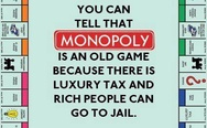 Monopoly is an old game because there is luxury tax and rich people can go to jail
