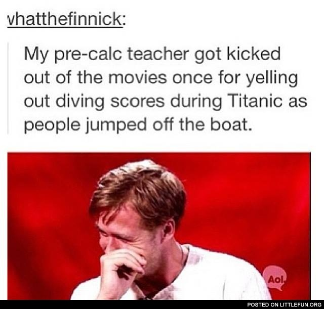 My pre-calc teacher got kicked out of the movies once for yelling out divivng scores during Titanic