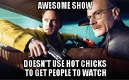 Awesome show, doesn't use hot chicks to get people to watch