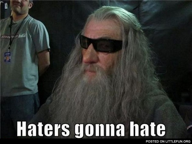 Cool Gandalf. Haters gonna hate.