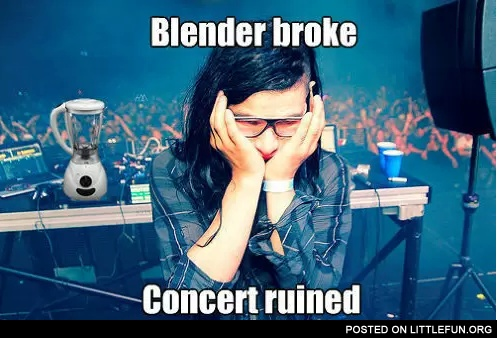 Poor Skrillex. Blender broke, concert ruined.