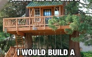 If I was given a dollar everytime someone told me to grow up, I would build an awesome treehouse