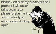 Please, God, cure my hangover and I promise I will never drink again