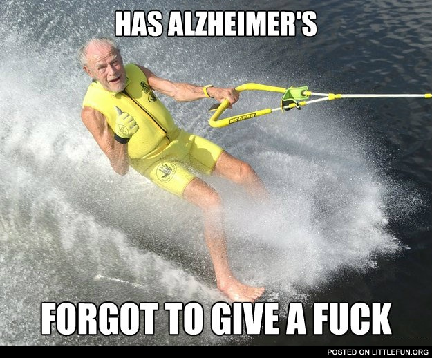Has alzheimer's, forgot to give a f**k