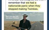 We had a nationwide panic when they stopped making Twinkies