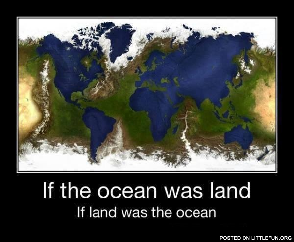 If the ocean was land
