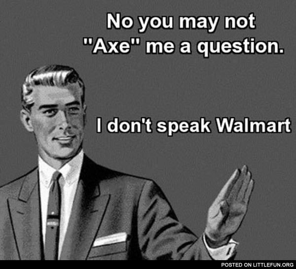 No, you may not axe me a question, I don't speak Walmart