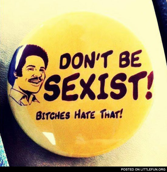 Don't be sexist, b*tches hate that