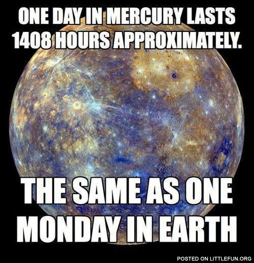One day in Mercury lasts 1408 hours approximately
