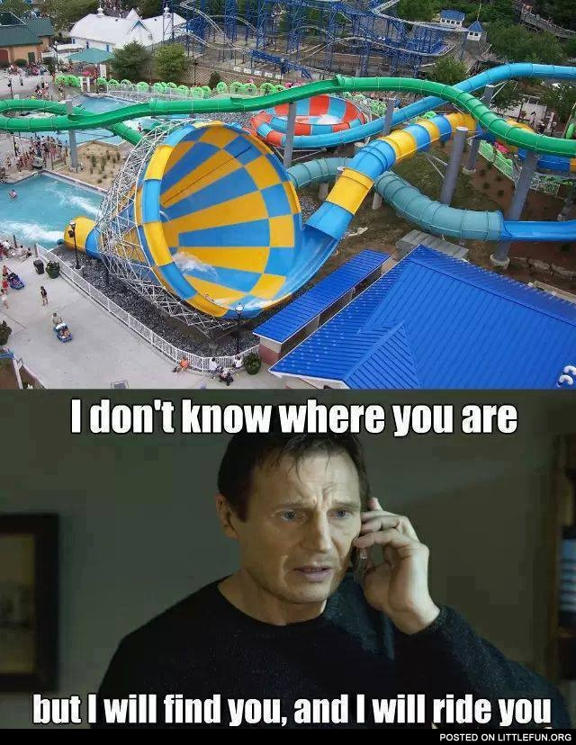Cool waterslides. I will find you, and I will ride you.