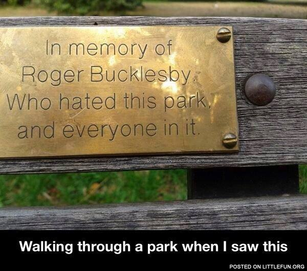 In memory of Roger Bucklesby who hated this park and everyone in it