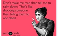 Don't make me mad then tell me to calm down