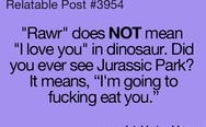 Rawr does not mean I love you in dinosaur. Did you ever see Jurassic Park?